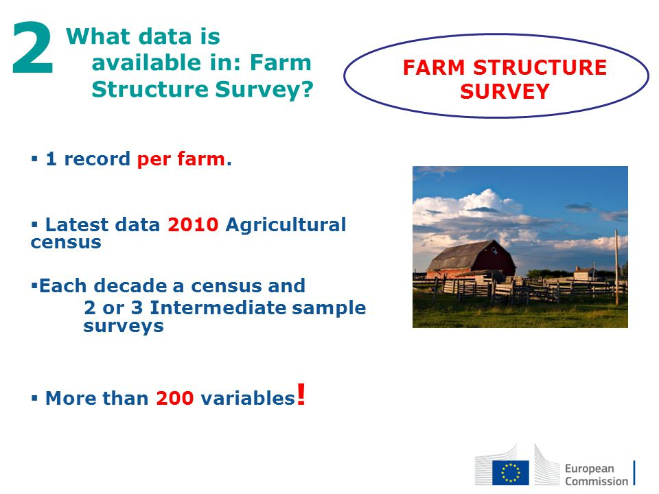 27 April 2012 8 What data is available in: Farm Structure Survey? 2 1 record per farm. Latest data 2010 Agricultural census Each decade a census and 2
