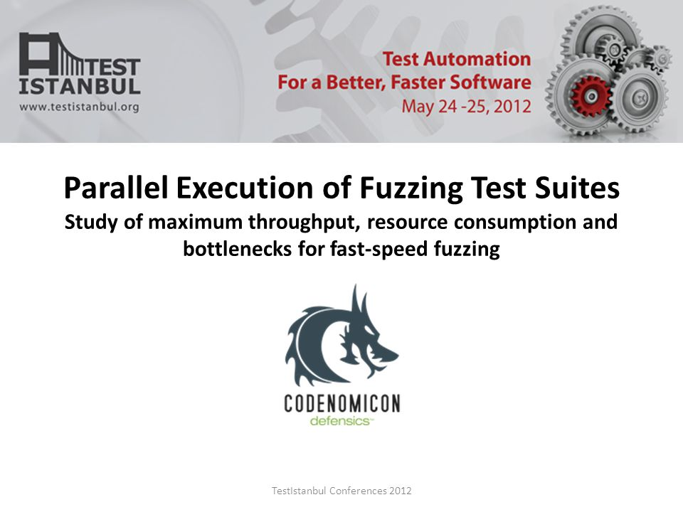 TestIstanbul Conferences 2012 Parallel Execution of Fuzzing Test Suites Study of maximum throughput, resource consumption and bottlenecks for fast-speed fuzzing