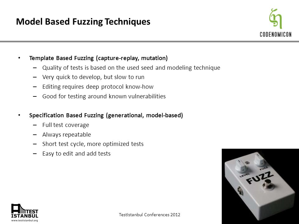 TestIstanbul Conferences 2012 Model Based Fuzzing Techniques Template Based Fuzzing (capture-replay, mutation) – Quality of tests is based on the used seed and modeling technique – Very quick to develop, but slow to run – Editing requires deep protocol know-how – Good for testing around known vulnerabilities Specification Based Fuzzing (generational, model-based) – Full test coverage – Always repeatable – Short test cycle, more optimized tests – Easy to edit and add tests