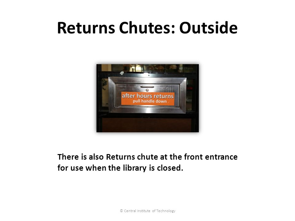 Returns Chutes: Outside © Central Institute of Technology There is also Returns chute at the front entrance for use when the library is closed.