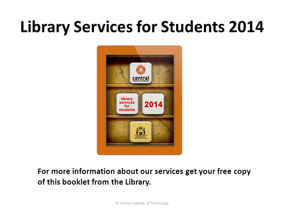 Library Services for Students 2014 © Central Institute of Technology For more information about our services get your free copy of this booklet from the Library.