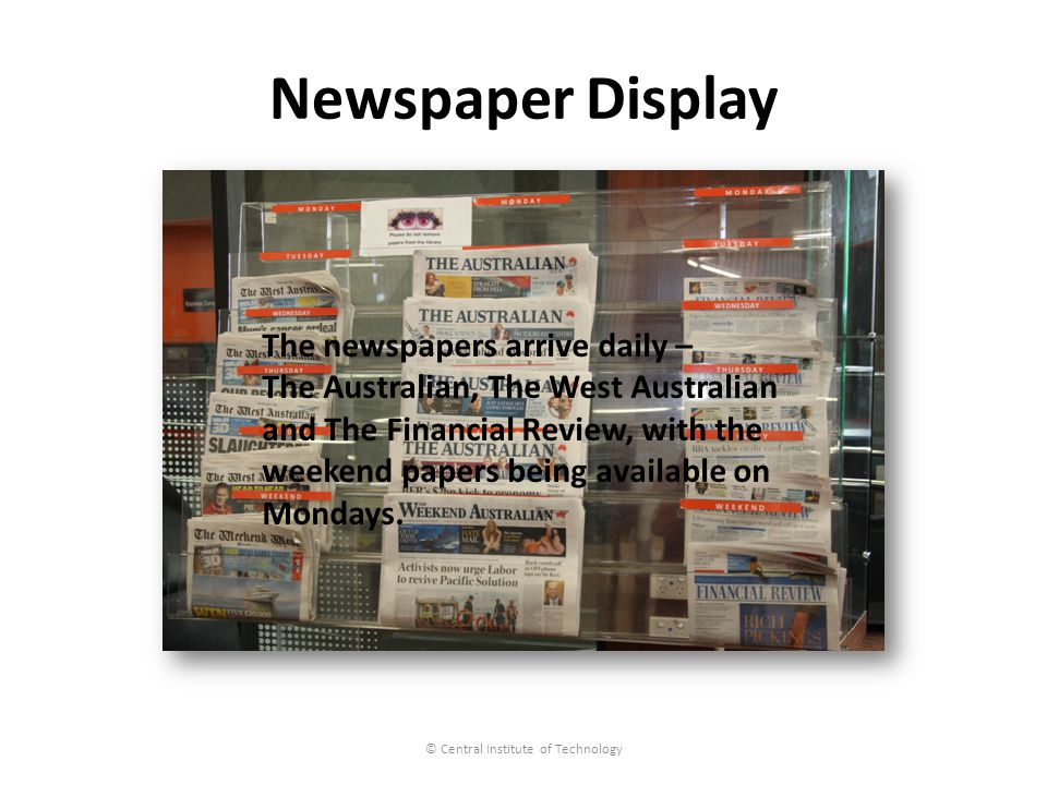 Newspaper Display © Central Institute of Technology The newspapers arrive daily – The Australian, The West Australian and The Financial Review, with the weekend papers being available on Mondays.