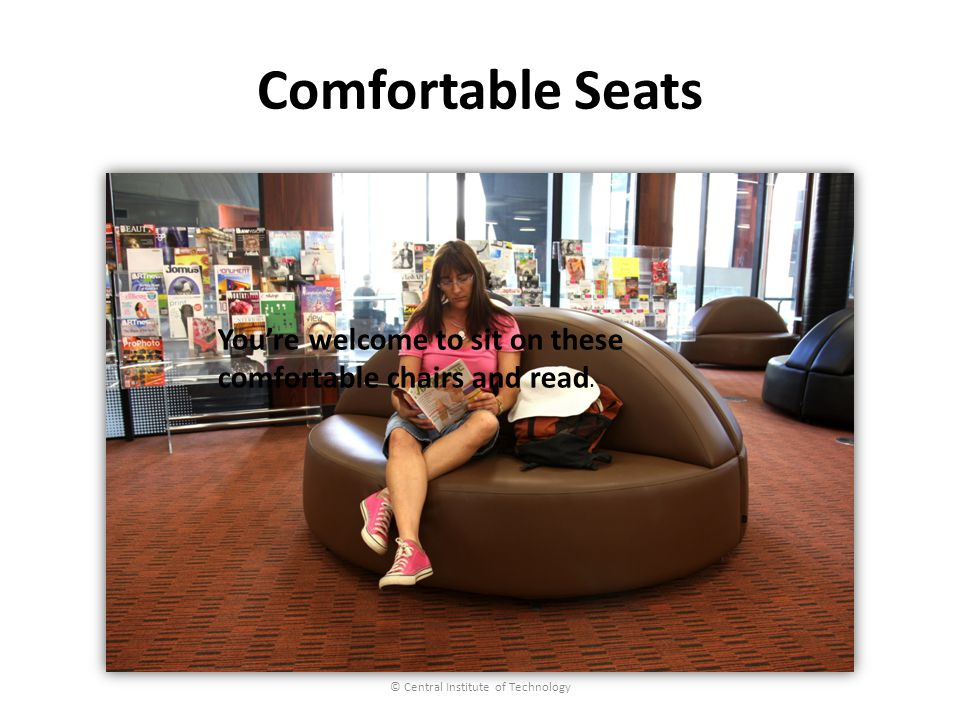 Comfortable Seats © Central Institute of Technology Youre welcome to sit on these comfortable chairs and read.