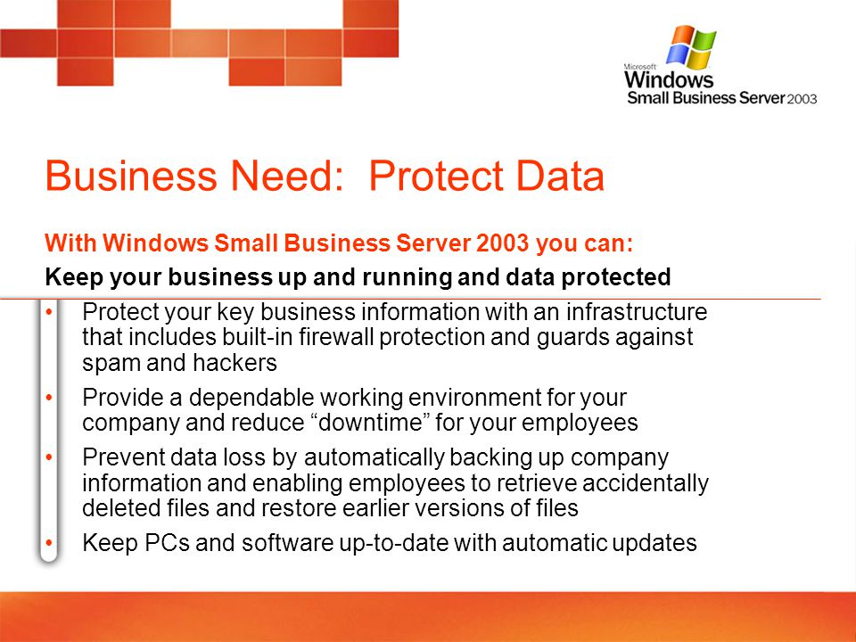 Business Need: Protect Data With Windows Small Business Server 2003 you can: Keep your business up and running and data protected Protect your key bus