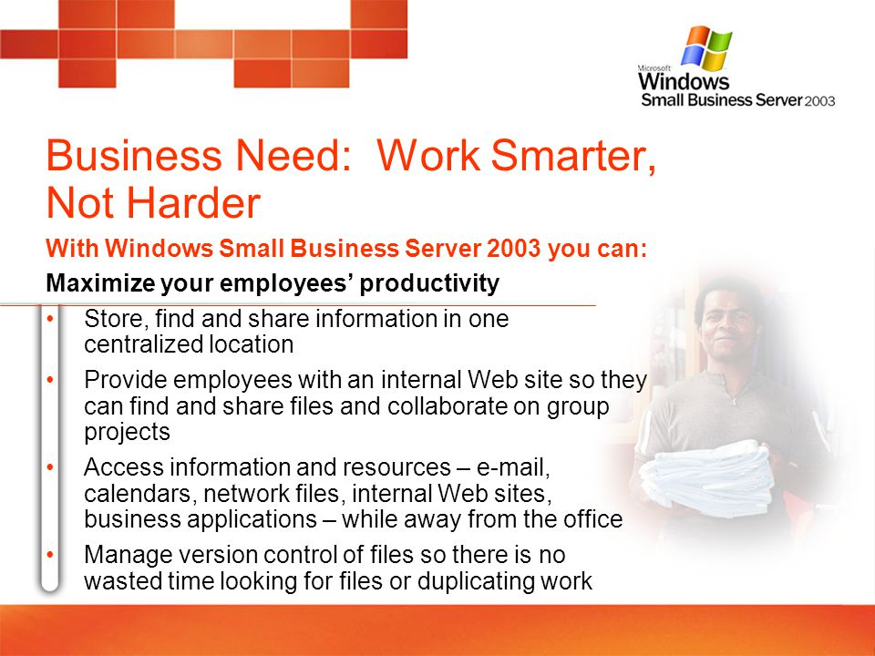 Business Need: Work Smarter, Not Harder With Windows Small Business Server 2003 you can: Maximize your employees productivity Store, find and share in