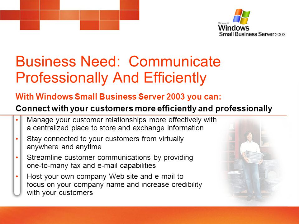 Business Need: Communicate Professionally And Efficiently With Windows Small Business Server 2003 you can: Connect with your customers more efficientl