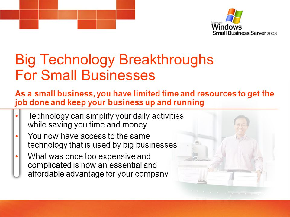 Business Need: Work Smarter, Not Harder With Windows Small Business Server 2003 you can: Maximize your employees productivity Store, find and share information in one centralized location Provide employees with an internal Web site so they can find and share files and collaborate on group projects Access information and resources – e-mail, calendars, network files, internal Web sites, business applications – while away from the office Manage version control of files so there is no wasted time looking for files or duplicating work