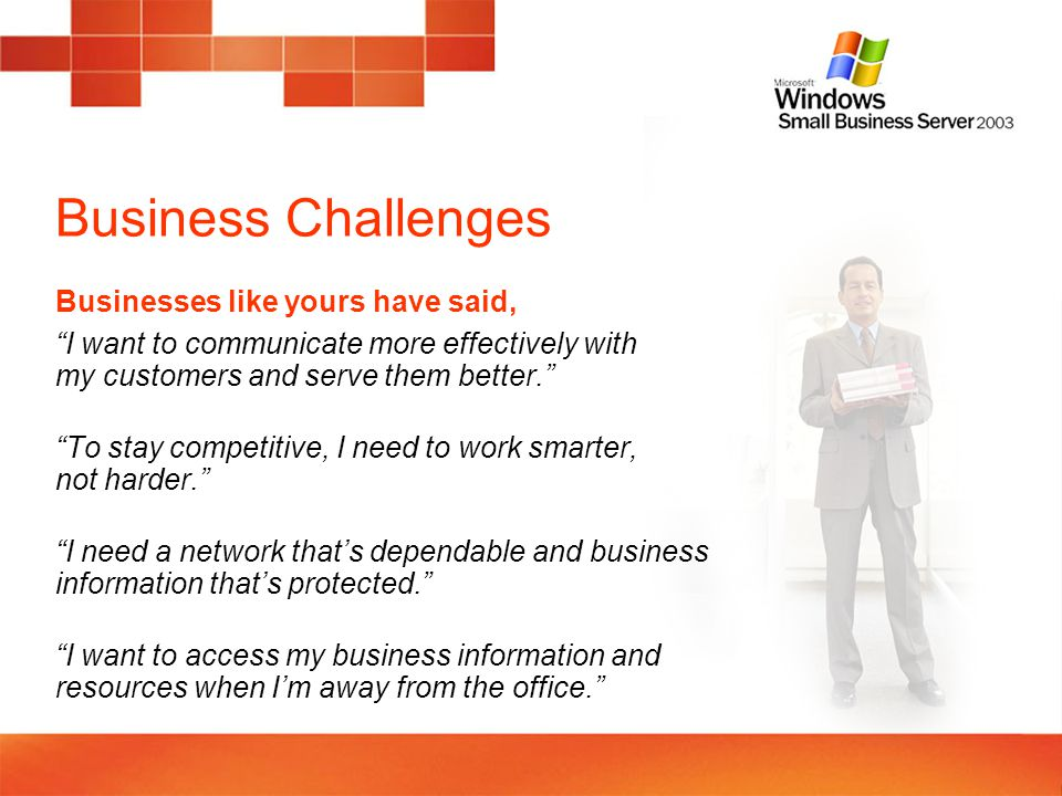 Business Challenges Stay connected with your customers, improve your responsiveness, and communicate more professionally Use your resources more productively, compete more successfully, and keep costs down Keep your business up and running with a reliable and protected operating environment Access your business information when on the road or away from the office to stay connected with your customers from virtually anywhere and any time Microsoft Windows Small Business Server 2003 can help Microsoft listened to business owners and created a networking solution that meets your needs for affordable, easy-to-manage technology