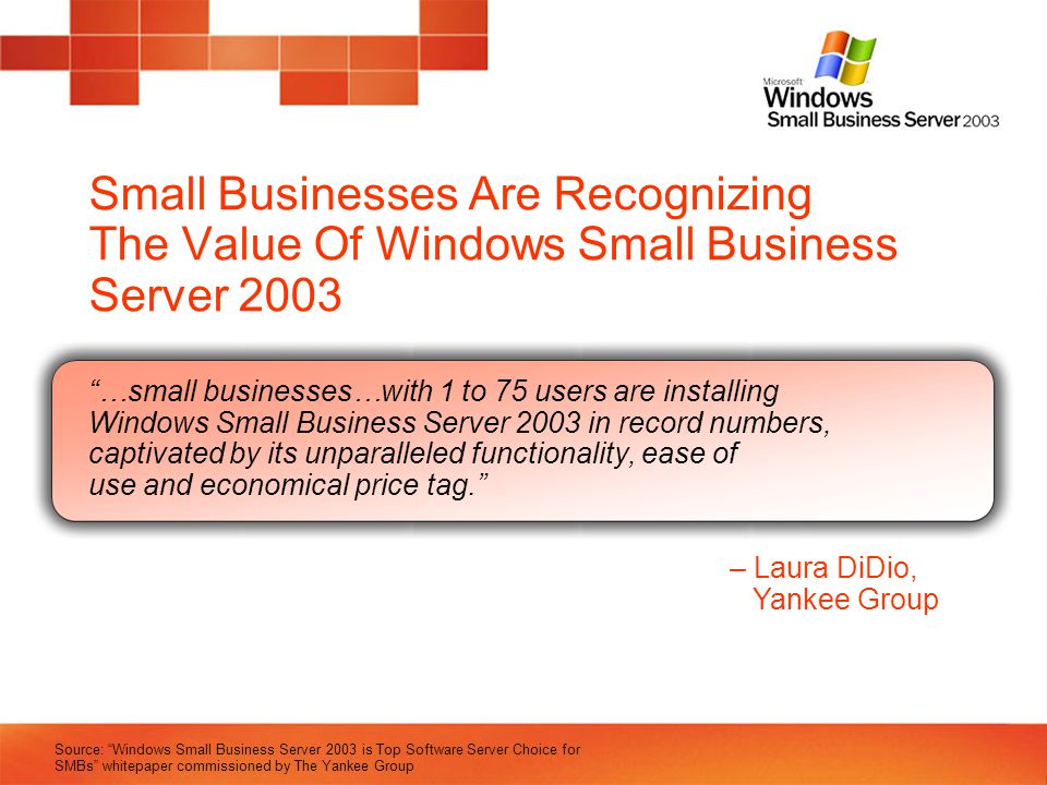 Small Businesses Are Recognizing The Value Of Windows Small Business Server 2003 …small businesses…with 1 to 75 users are installing Windows Small Bus