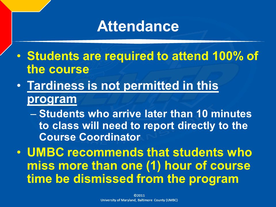 ©2011 University of Maryland, Baltimore County (UMBC) Attendance Students are required to attend 100% of the course Tardiness is not permitted in this