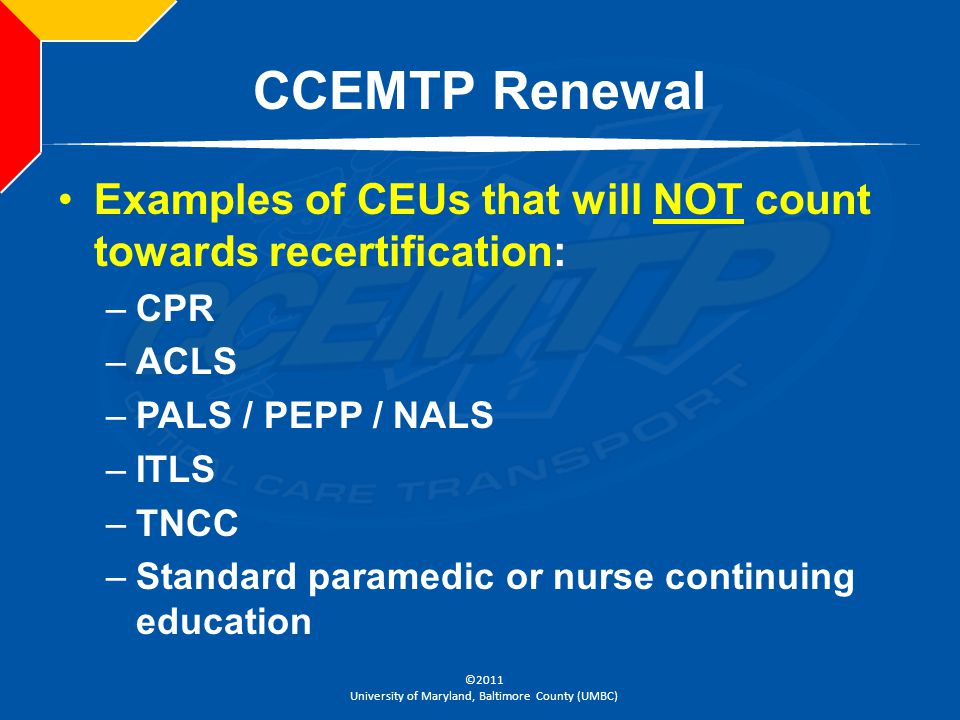 ©2011 University of Maryland, Baltimore County (UMBC) CCEMTP Renewal Examples of CEUs that will NOT count towards recertification: –CPR –ACLS –PALS /