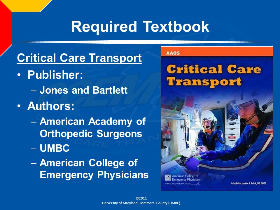©2011 University of Maryland, Baltimore County (UMBC) Required Textbook Critical Care Transport Publisher: –Jones and Bartlett Authors: –American Acad
