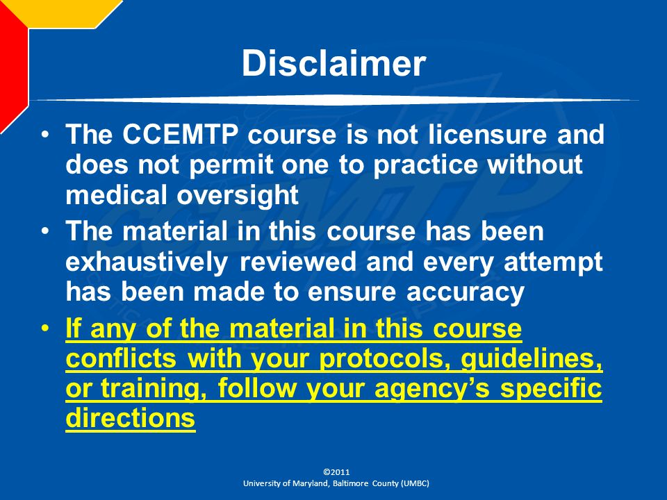 ©2011 University of Maryland, Baltimore County (UMBC) Disclaimer The CCEMTP course is not licensure and does not permit one to practice without medica