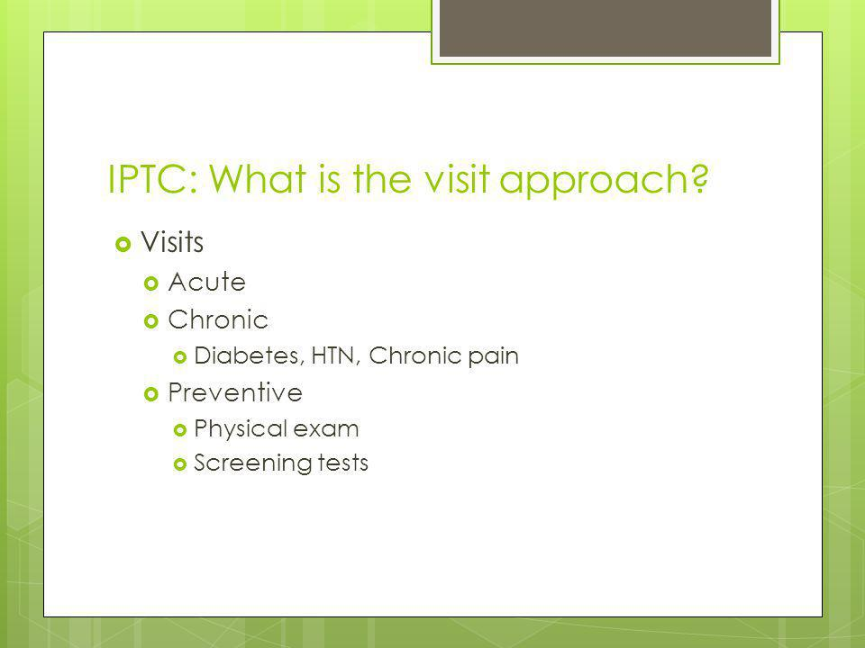 IPTC: What is the visit approach? Visits Acute Chronic Diabetes, HTN, Chronic pain Preventive Physical exam Screening tests
