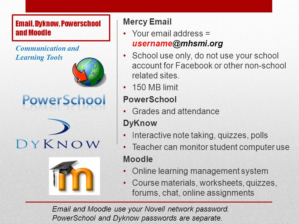 Email, Dyknow, Powerschool and Moodle Mercy Email Your email address = username@mhsmi.org School use only, do not use your school account for Facebook