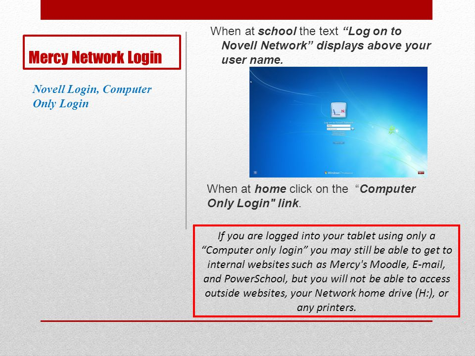Mercy Network Login When at school the text Log on to Novell Network displays above your user name. When at home click on the Computer Only Login
