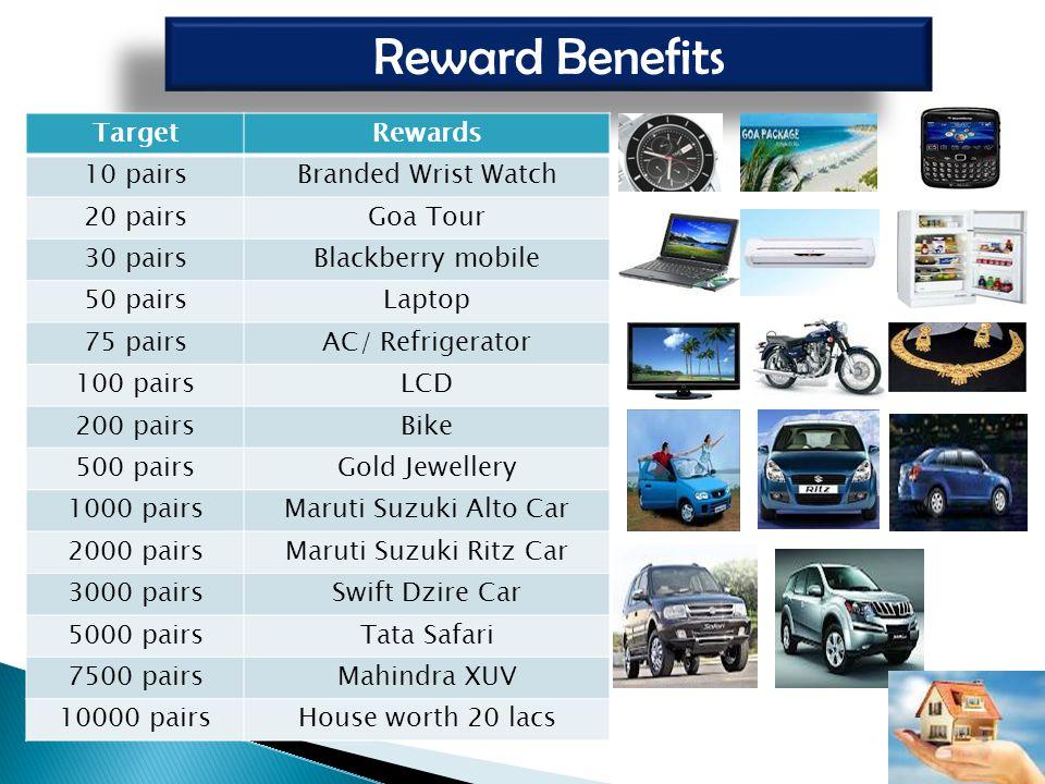 Reward Benefits TargetRewards 10 pairsBranded Wrist Watch 20 pairsGoa Tour 30 pairsBlackberry mobile 50 pairsLaptop 75 pairsAC/ Refrigerator 100 pairs
