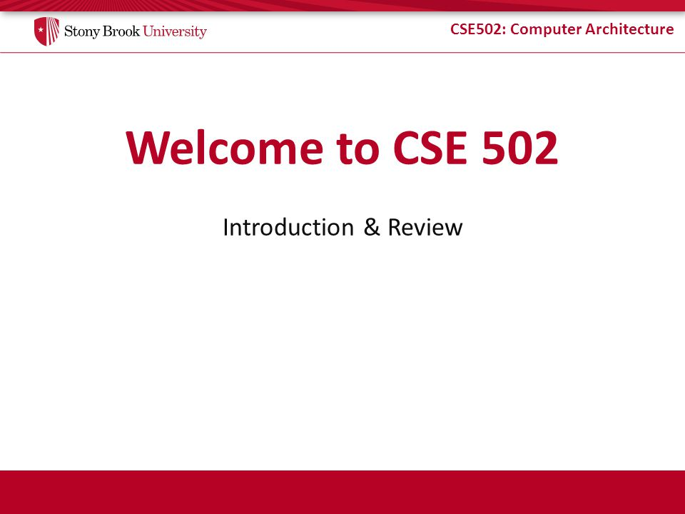 CSE502: Computer Architecture Welcome to CSE 502 Introduction & Review