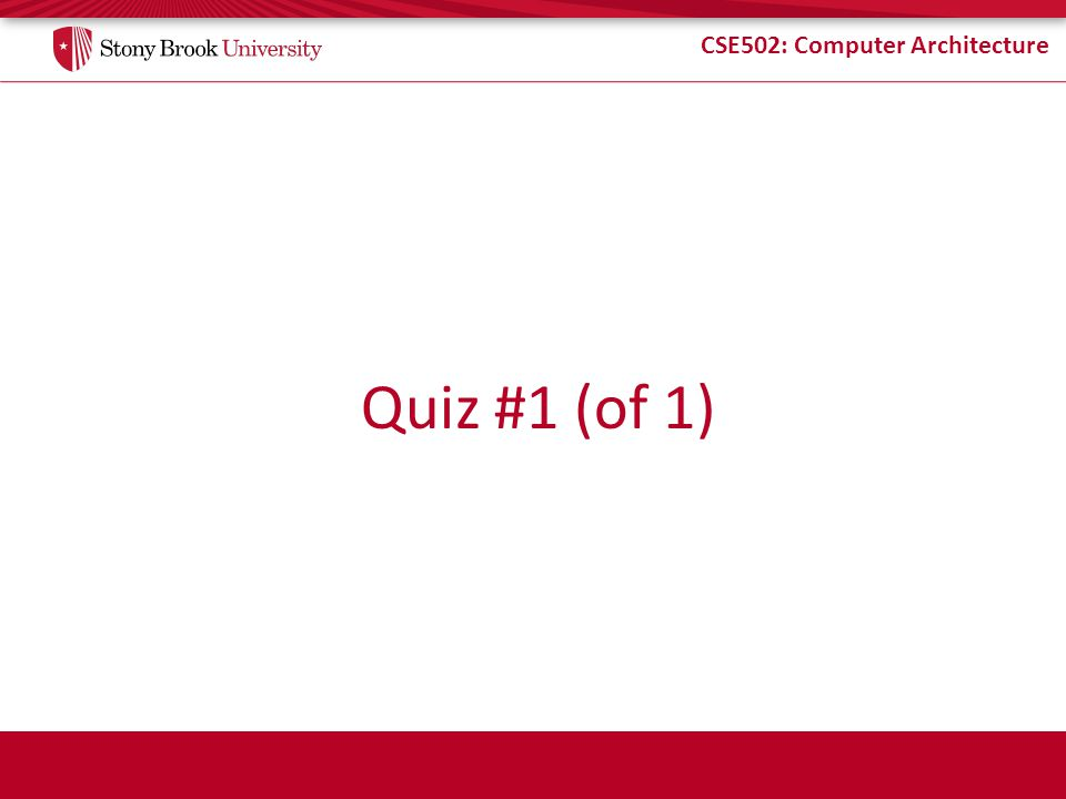 CSE502: Computer Architecture Quiz #1 (of 1)