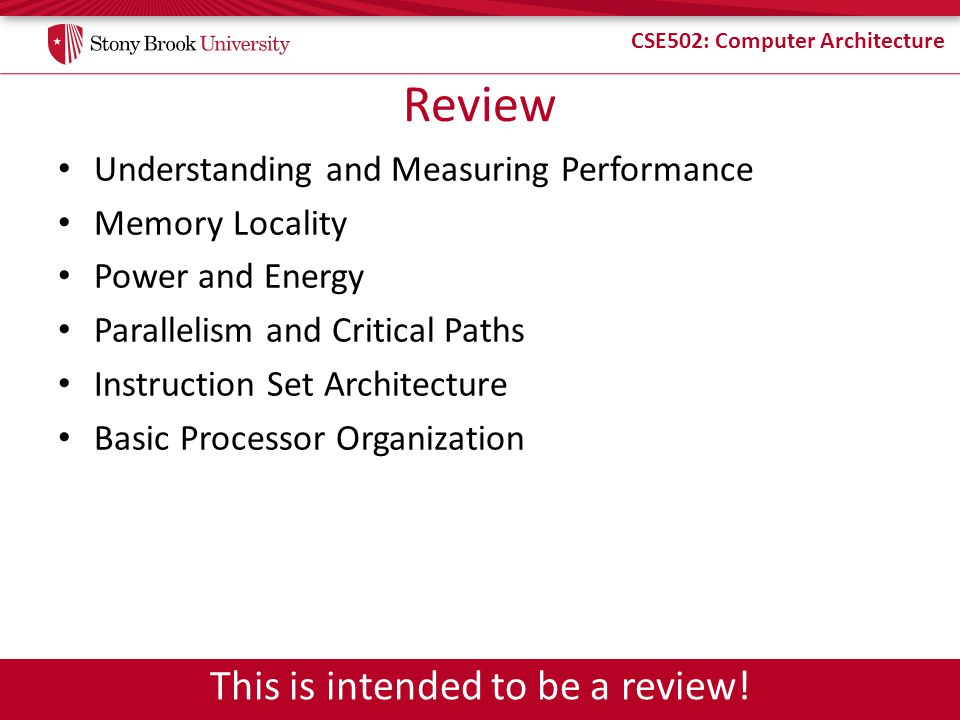 CSE502: Computer Architecture Review Understanding and Measuring Performance Memory Locality Power and Energy Parallelism and Critical Paths Instructi