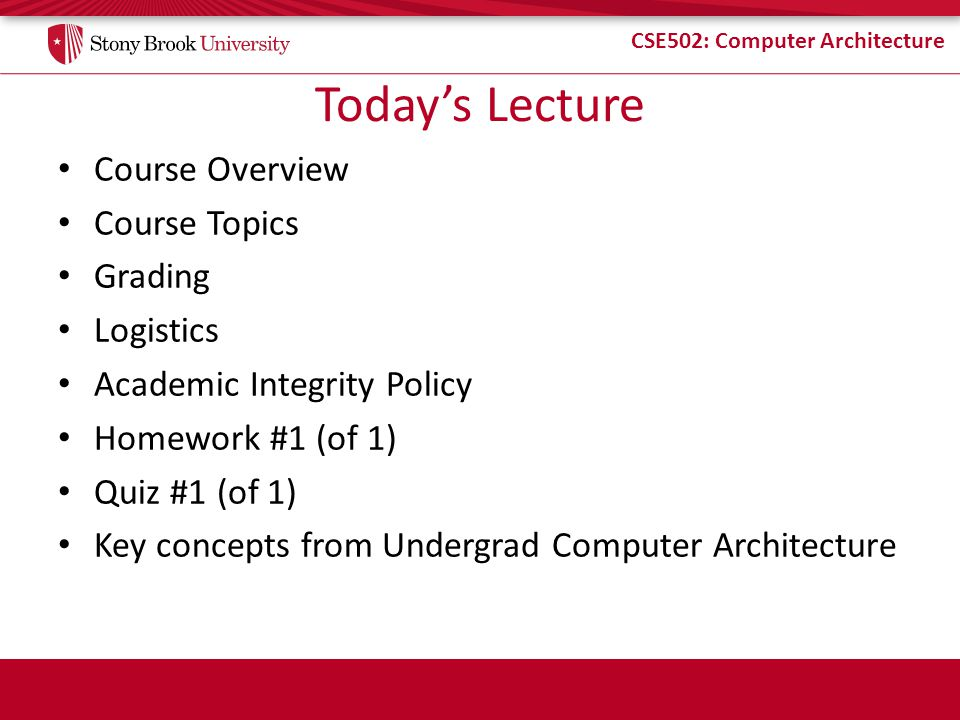 CSE502: Computer Architecture Todays Lecture Course Overview Course Topics Grading Logistics Academic Integrity Policy Homework #1 (of 1) Quiz #1 (of