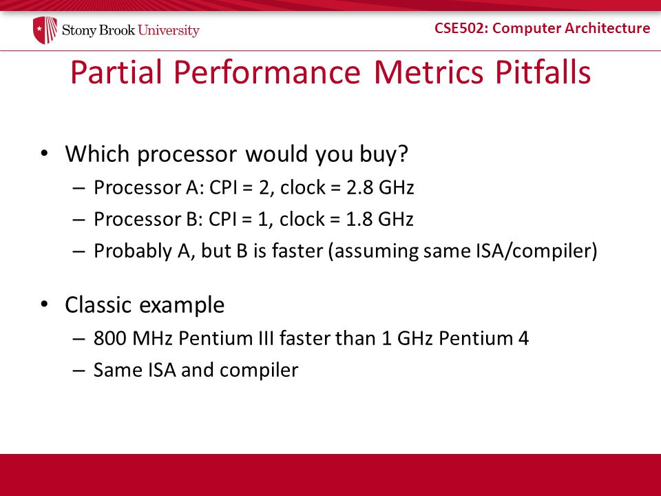 CSE502: Computer Architecture Partial Performance Metrics Pitfalls Which processor would you buy? – Processor A: CPI = 2, clock = 2.8 GHz – Processor