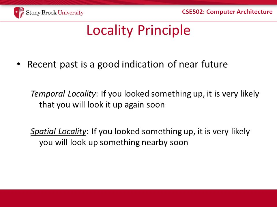 CSE502: Computer Architecture Locality Principle Recent past is a good indication of near future Temporal Locality: If you looked something up, it is