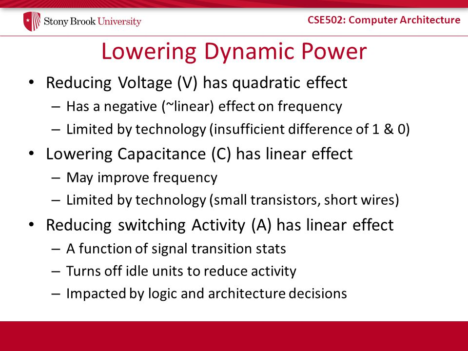 CSE502: Computer Architecture Lowering Dynamic Power Reducing Voltage (V) has quadratic effect – Has a negative (~linear) effect on frequency – Limite