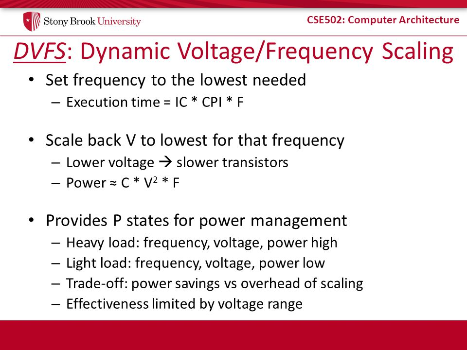 CSE502: Computer Architecture DVFS: Dynamic Voltage/Frequency Scaling Set frequency to the lowest needed – Execution time = IC * CPI * F Scale back V