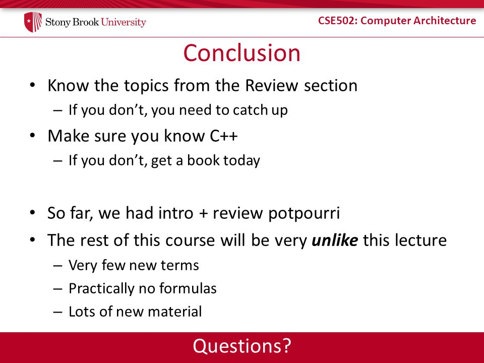 CSE502: Computer Architecture Conclusion Know the topics from the Review section – If you dont, you need to catch up Make sure you know C++ – If you d