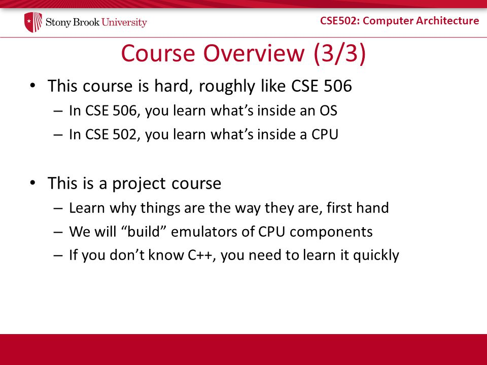 CSE502: Computer Architecture Course Overview (3/3) This course is hard, roughly like CSE 506 – In CSE 506, you learn whats inside an OS – In CSE 502,