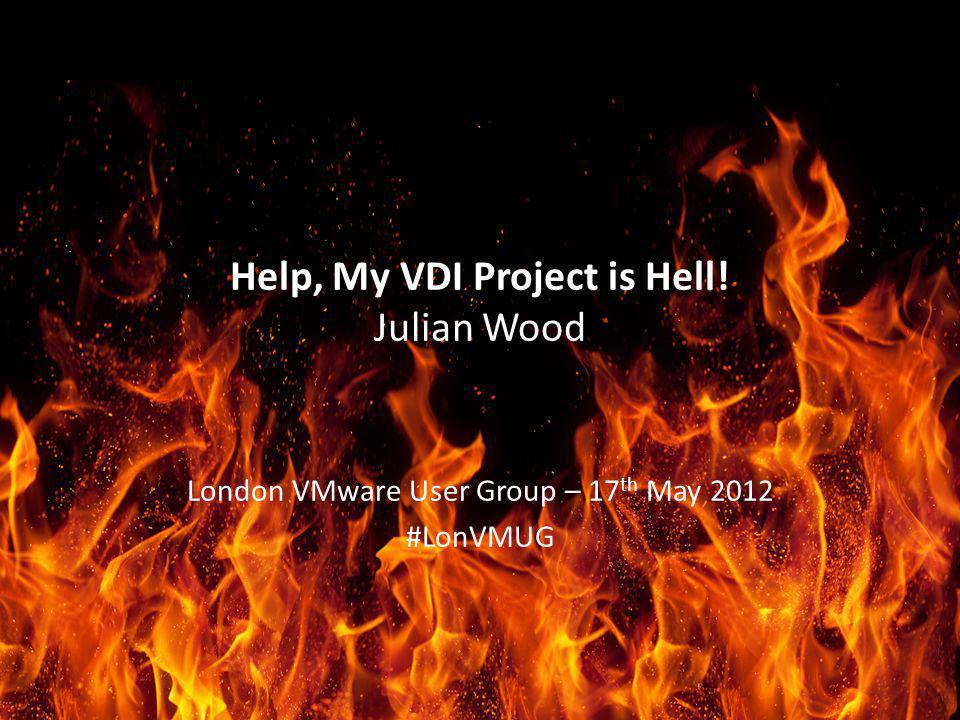 Help, My VDI Project is Hell! Julian Wood London VMware User Group – 17 th May 2012 #LonVMUG