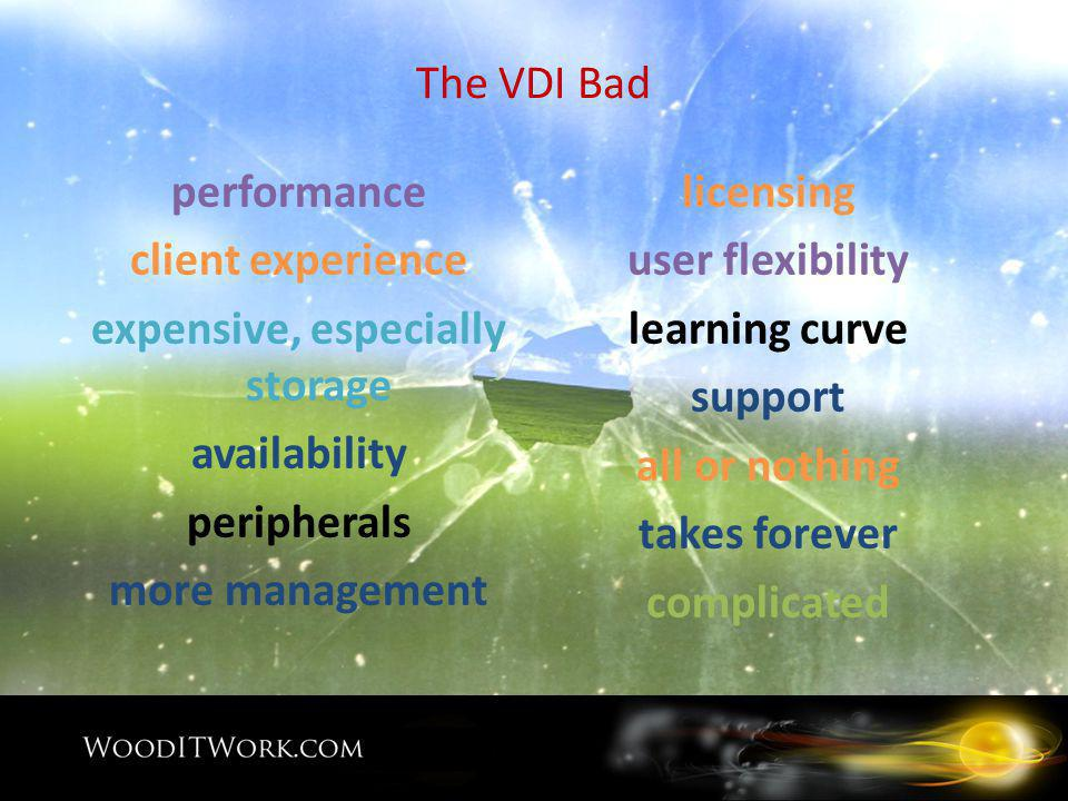 The VDI Bad performance client experience expensive, especially storage availability peripherals more management licensing user flexibility learning curve support all or nothing takes forever complicated