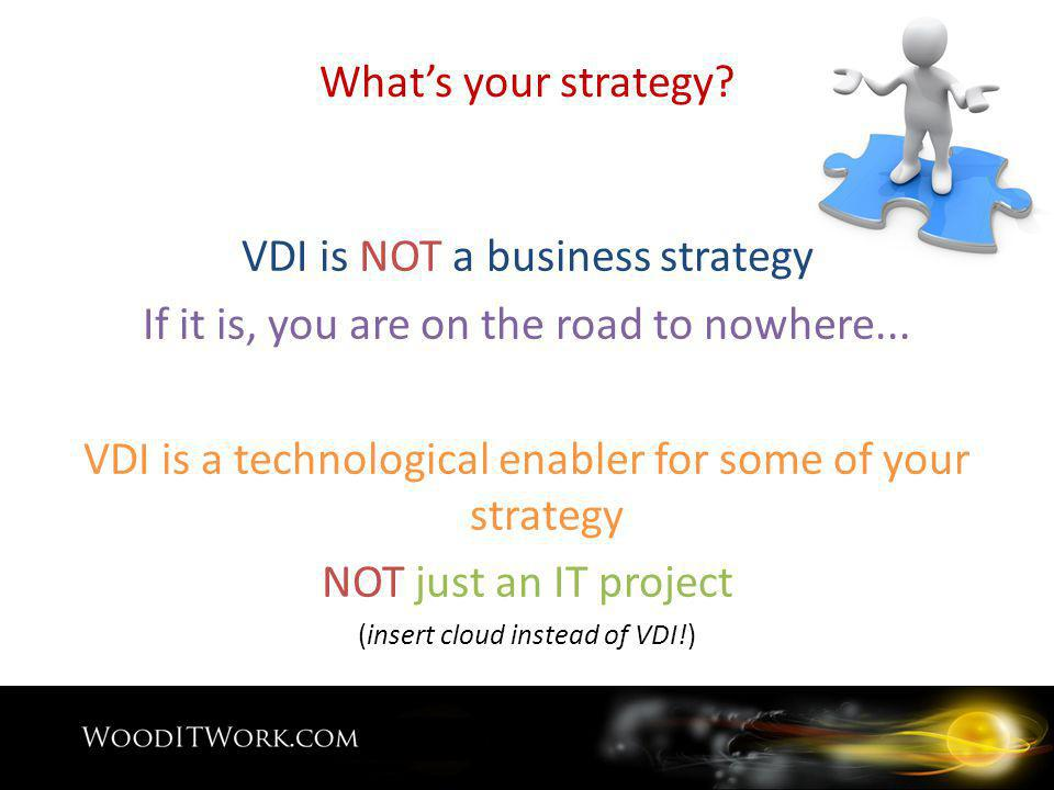Whats your strategy. VDI is NOT a business strategy If it is, you are on the road to nowhere...