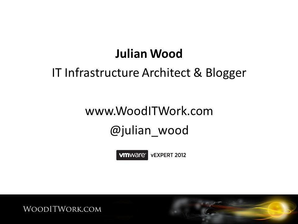 Julian Wood IT Infrastructure Architect & Blogger www.WoodITWork.com @julian_wood