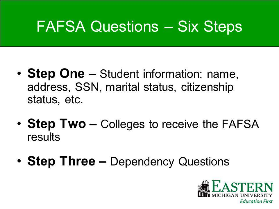 FAFSA Questions – Six Steps Step One – Student information: name, address, SSN, marital status, citizenship status, etc.