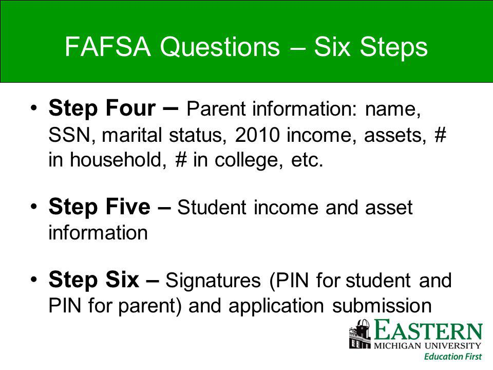 Step Four – Parent information: name, SSN, marital status, 2010 income, assets, # in household, # in college, etc.