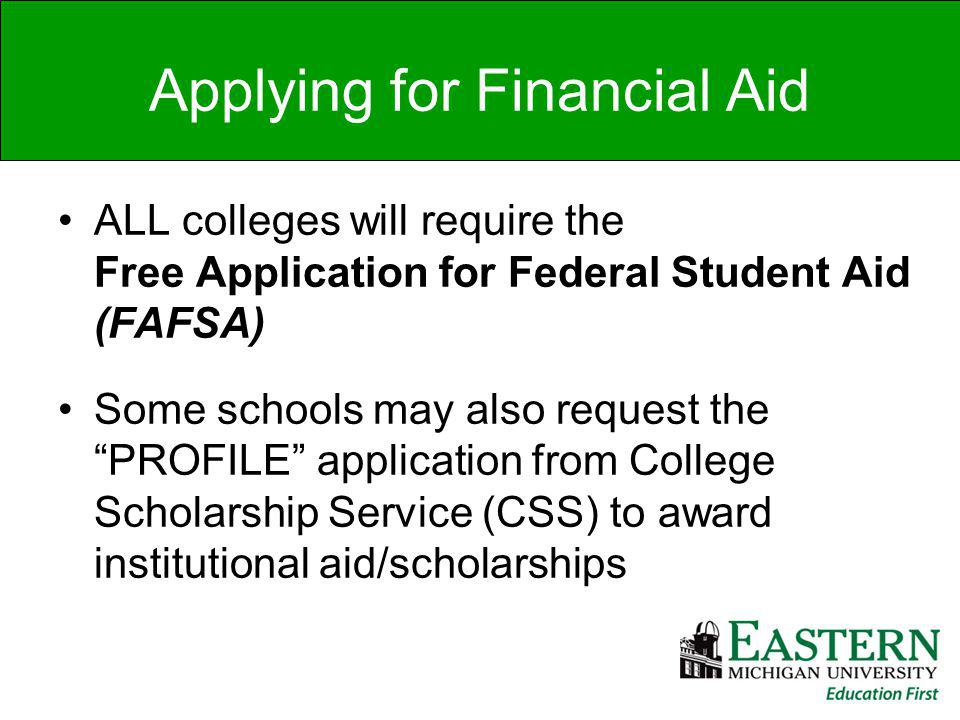 Applying for Financial Aid ALL colleges will require the Free Application for Federal Student Aid (FAFSA) Some schools may also request the PROFILE application from College Scholarship Service (CSS) to award institutional aid/scholarships