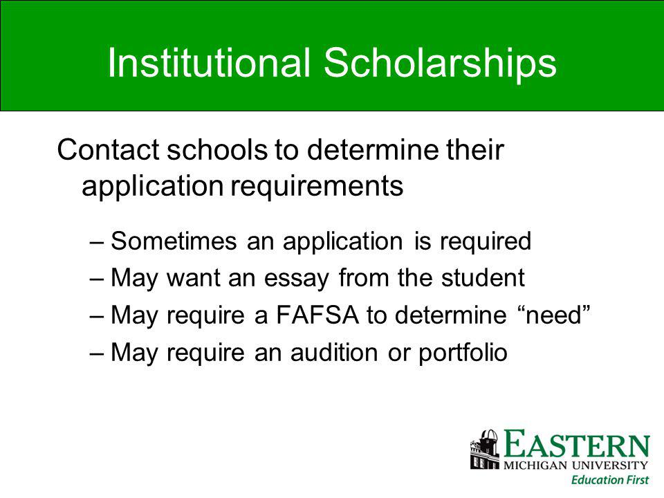 Institutional Scholarships Contact schools to determine their application requirements –Sometimes an application is required –May want an essay from the student –May require a FAFSA to determine need –May require an audition or portfolio