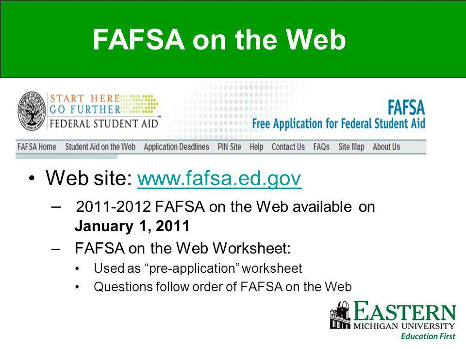 Web site: www.fafsa.ed.govwww.fafsa.ed.gov – 2011-2012 FAFSA on the Web available on January 1, 2011 – FAFSA on the Web Worksheet: Used as pre-application worksheet Questions follow order of FAFSA on the Web FAFSA on the Web