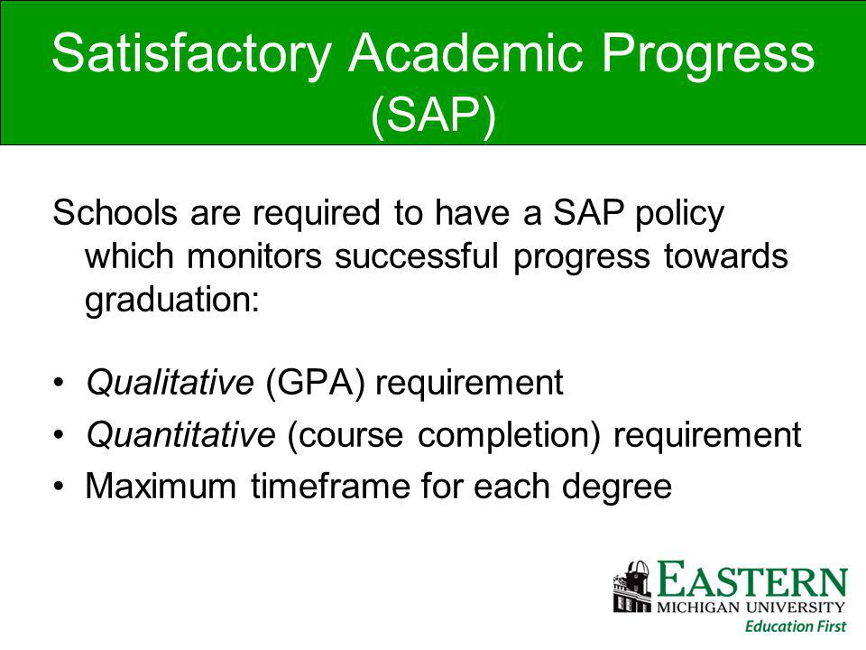 Satisfactory Academic Progress (SAP) Schools are required to have a SAP policy which monitors successful progress towards graduation: Qualitative (GPA) requirement Quantitative (course completion) requirement Maximum timeframe for each degree