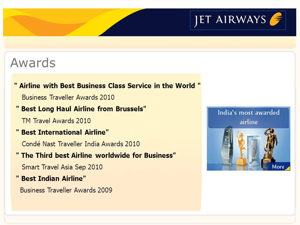 About usNetworkFleet & LoungesCabins & CrewAirport servicesFFPVideo ContactAwards Airline with Best Business Class Service in the World Business Traveller Awards 2010 Best Long Haul Airline from Brussels TM Travel Awards 2010 Best International Airline Condé Nast Traveller India Awards 2010 The Third best Airline worldwide for Business Smart Travel Asia Sep 2010 Best Indian Airline Business Traveller Awards 2009
