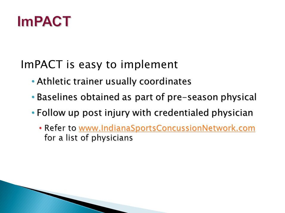ImPACT is easy to implement Athletic trainer usually coordinates Athletic trainer usually coordinates Baselines obtained as part of pre-season physical Baselines obtained as part of pre-season physical Follow up post injury with credentialed physician Follow up post injury with credentialed physician Refer to www.IndianaSportsConcussionNetwork.com for a list of physicians Refer to www.IndianaSportsConcussionNetwork.com for a list of physicianswww.IndianaSportsConcussionNetwork.com