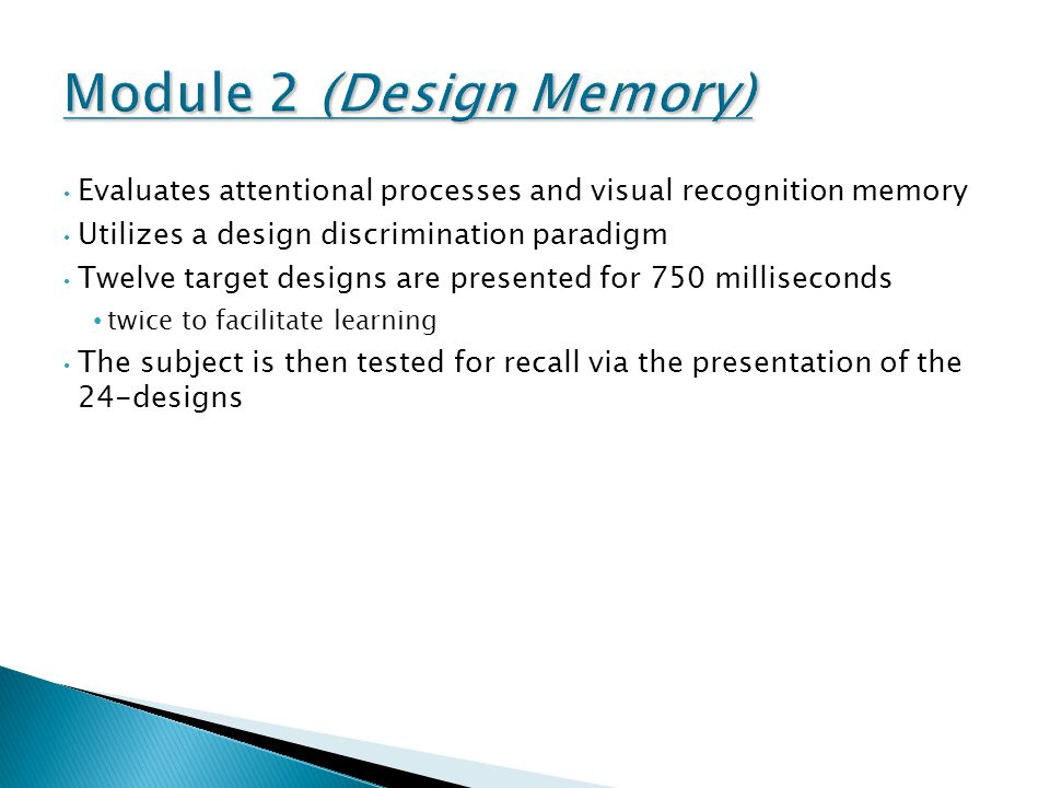 Evaluates attentional processes and visual recognition memory Utilizes a design discrimination paradigm Twelve target designs are presented for 750 milliseconds twice to facilitate learning The subject is then tested for recall via the presentation of the 24-designs