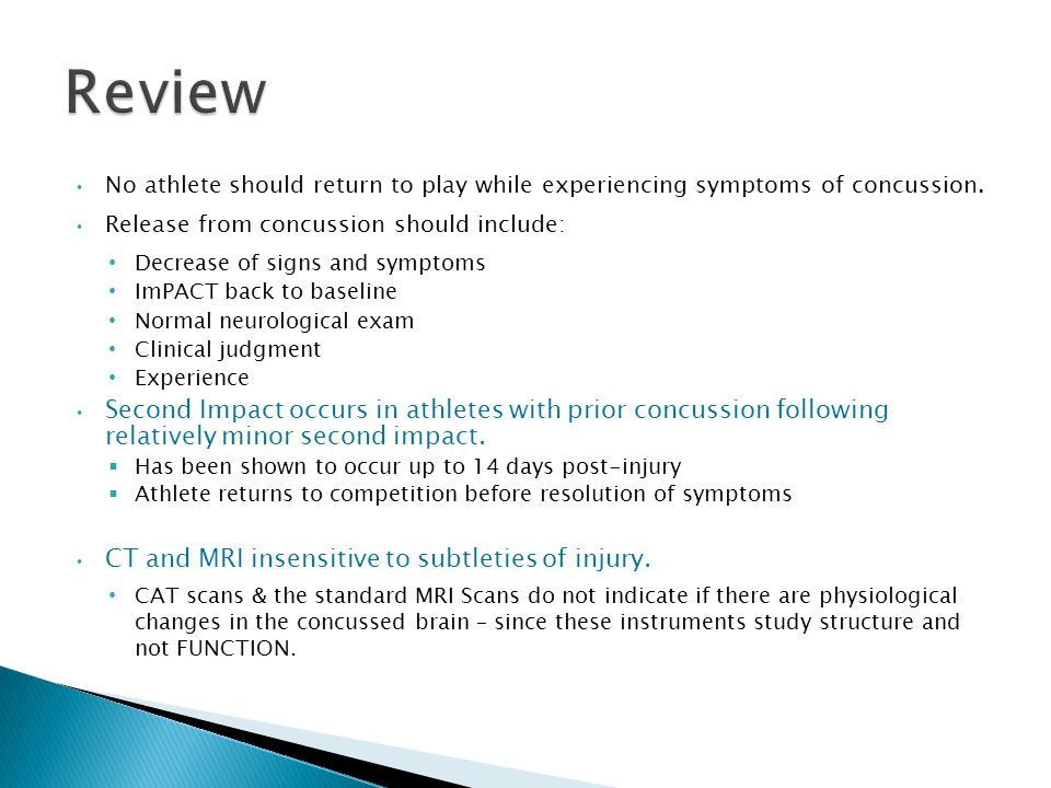 No athlete should return to play while experiencing symptoms of concussion. Release from concussion should include: Decrease of signs and symptoms ImP