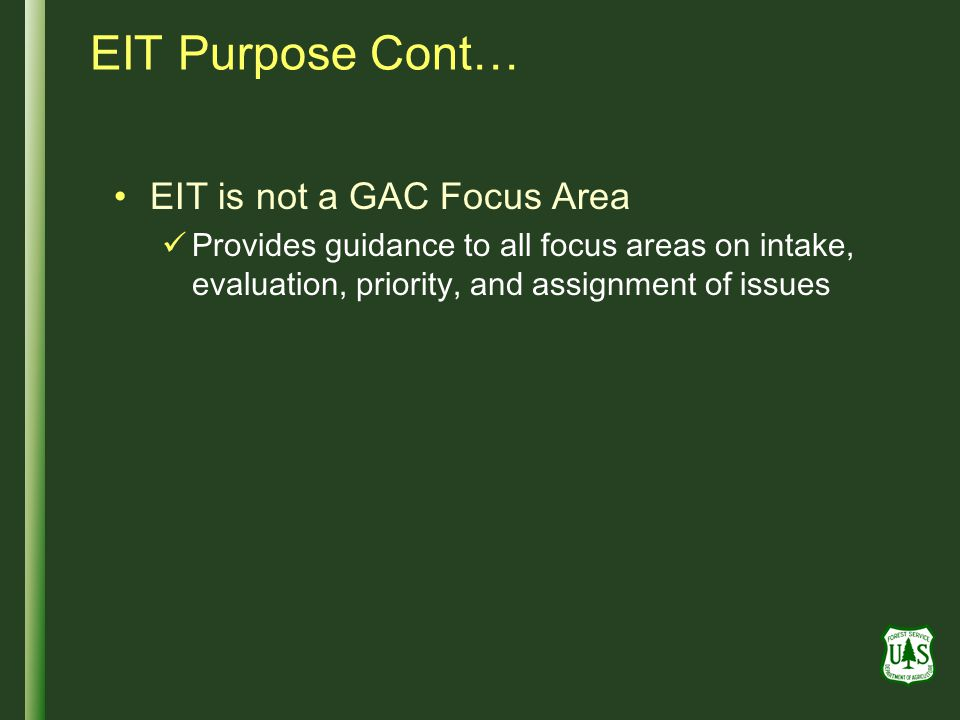 EIT Purpose Cont… EIT is not a GAC Focus Area Provides guidance to all focus areas on intake, evaluation, priority, and assignment of issues