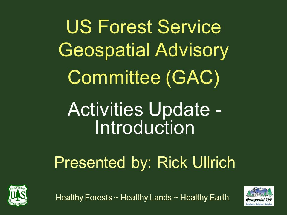US Forest Service Geospatial Advisory Committee (GAC) Activities Update - Introduction Presented by: Rick Ullrich Healthy Forests ~ Healthy Lands ~ Healthy Earth