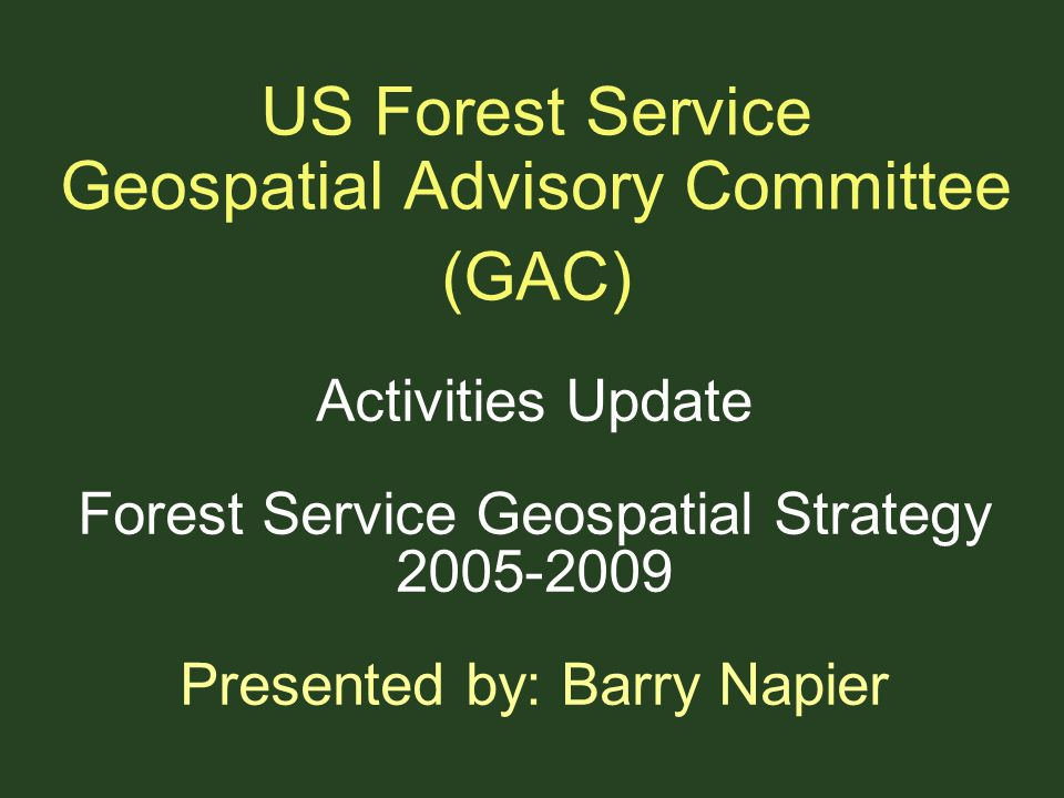 US Forest Service Geospatial Advisory Committee (GAC) Activities Update Forest Service Geospatial Strategy 2005-2009 Presented by: Barry Napier