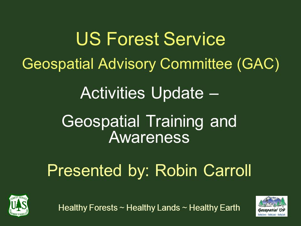 US Forest Service Geospatial Advisory Committee (GAC) Activities Update – Geospatial Training and Awareness Presented by: Robin Carroll Healthy Forests ~ Healthy Lands ~ Healthy Earth
