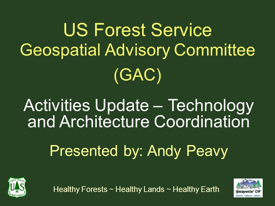 US Forest Service Geospatial Advisory Committee (GAC) Activities Update – Technology and Architecture Coordination Presented by: Andy Peavy Healthy Forests ~ Healthy Lands ~ Healthy Earth